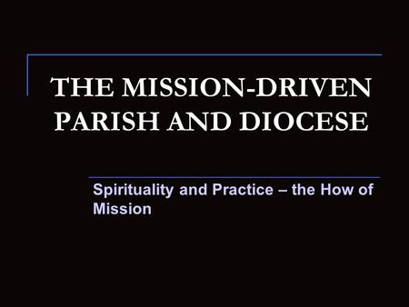 THE MISSION-DRIVEN PARISH AND DIOCESE Spirituality and Practice – the How of Mission.