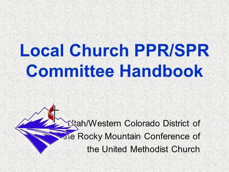 Local Church PPR/SPR Committee Handbook Utah/Western Colorado District of the Rocky Mountain Conference of the United Methodist Church 1.