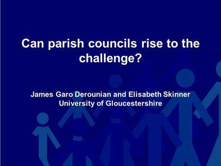 Can parish councils rise to the challenge? James Garo Derounian and Elisabeth Skinner University of Gloucestershire.