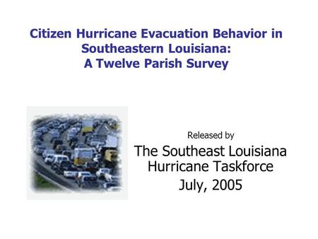 Citizen Hurricane Evacuation Behavior in Southeastern Louisiana: A Twelve Parish Survey Released by The Southeast Louisiana Hurricane Taskforce July, 2005.