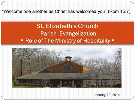"St. Elizabeth's Church Parish Evangelization * Role of The Ministry of Hospitality * January 29, 2014 ""Welcome one another as Christ has welcomed you"""