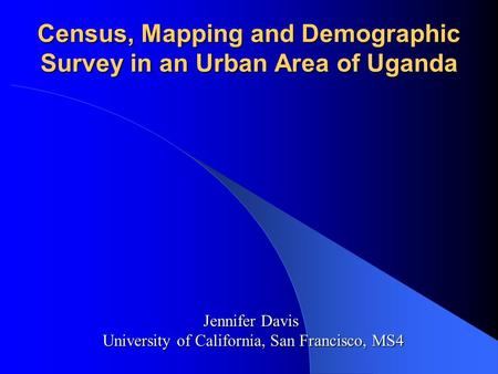 Census, Mapping and Demographic Survey in an Urban Area of Uganda Jennifer Davis University of California, San Francisco, MS4.