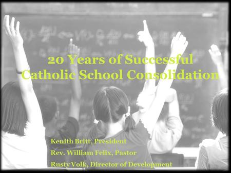 20 Years of Successful Catholic School Consolidation Kenith Britt, President Rev. William Felix, Pastor Rusty Volk, Director of Development.