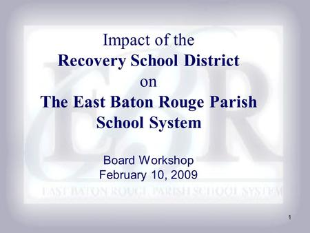 1 Impact of the Recovery School District on The East Baton Rouge Parish School System Board Workshop February 10, 2009.