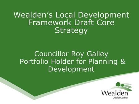 Wealden's Local Development Framework Draft Core Strategy Councillor Roy Galley Portfolio Holder for Planning & Development.