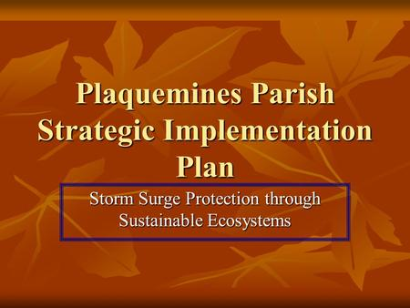 Plaquemines Parish Strategic Implementation Plan Storm Surge Protection through Sustainable Ecosystems.