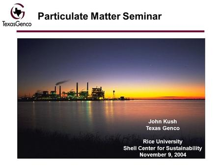 Particulate Matter Seminar John Kush Texas Genco Rice University Shell Center for Sustainability November 9, 2004.