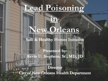 1 City of New Orleans Health Department Lead Poisoning in New Orleans Safe & Healthy Homes Initiative Presented by: Kevin U. Stephens, Sr., MD, JD Director.
