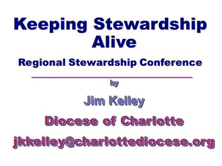 Keeping Stewardship Alive Regional Stewardship Conference by Jim Kelley Diocese of Charlotte Jim Kelley Diocese of Charlotte.