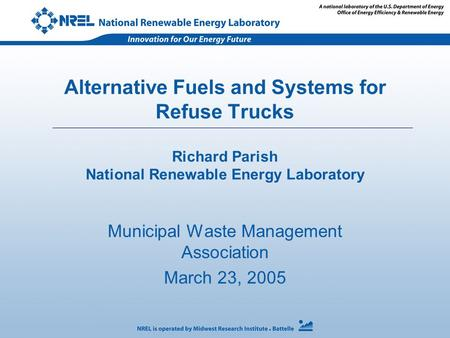 Alternative Fuels and Systems for Refuse Trucks Richard Parish National Renewable Energy Laboratory Municipal Waste Management Association March 23, 2005.