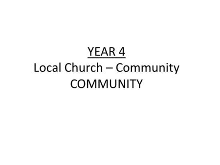 YEAR 4 Local Church – Community COMMUNITY. YEAR 4 Local Church – Community COMMUNITY LF1 Jesus chooses people to work with him LF2 The parish community.