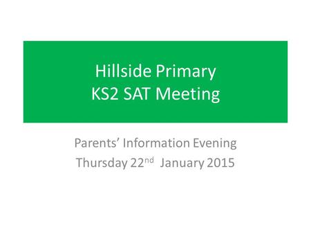 Hillside Primary KS2 SAT Meeting Parents' Information Evening Thursday 22 nd January 2015.