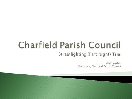 Streetlighting (Part Night) Trial Mark Rosher Chairman, Charfield Parish Council.