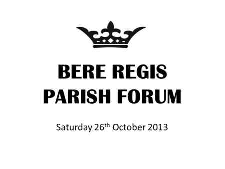 BERE REGIS PARISH FORUM Saturday 26 th October 2013.