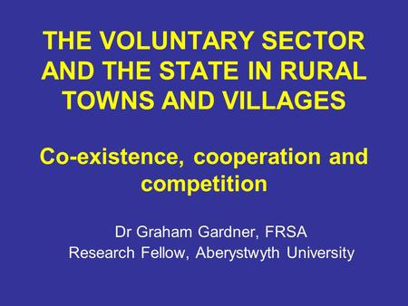 THE VOLUNTARY SECTOR AND THE STATE IN RURAL TOWNS AND VILLAGES Co-existence, cooperation and competition Dr Graham Gardner, FRSA Research Fellow, Aberystwyth.