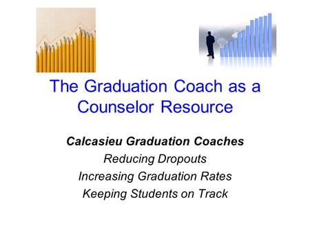 The Graduation Coach as a Counselor Resource Calcasieu Graduation Coaches Reducing Dropouts Increasing Graduation Rates Keeping Students on Track.
