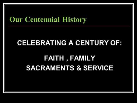 Our Centennial History CELEBRATING A CENTURY OF: FAITH, FAMILY SACRAMENTS & SERVICE.