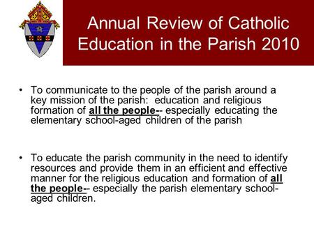 Annual Review of Catholic Education in the Parish 2010 To communicate to the people of the parish around a key mission of the parish: education and religious.