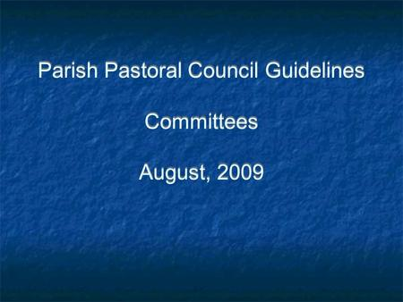 Parish Pastoral Council Guidelines Committees August, 2009.