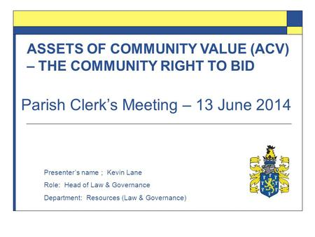 ASSETS OF COMMUNITY VALUE (ACV) – THE COMMUNITY RIGHT TO BID Presenter's name ; Kevin Lane Role: Head of Law & Governance Department: Resources (Law &