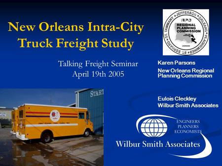New Orleans Intra-City Truck Freight Study Talking Freight Seminar April 19th 2005 Karen Parsons New Orleans Regional Planning Commission Eulois Cleckley.