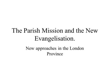 The Parish Mission and the New Evangelisation. New approaches in the London Province.