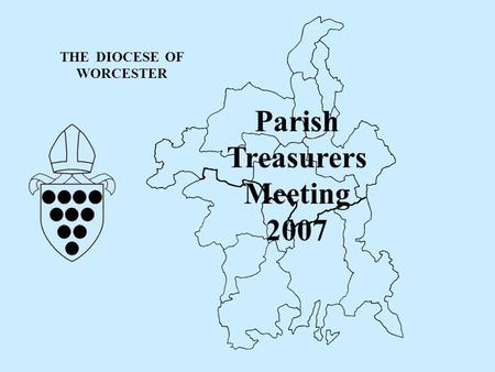 THE DIOCESE OF WORCESTER Parish Treasurers Meeting 2007.