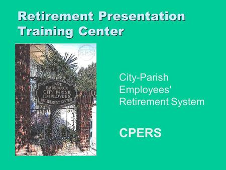 Retirement Presentation Training Center City-Parish Employees' Retirement System CPERS CPERS To insert your company logo on this slide From the Insert.