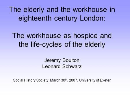 The elderly and the workhouse in eighteenth century London: The workhouse as hospice and the life-cycles of the elderly Jeremy Boulton Leonard Schwarz.