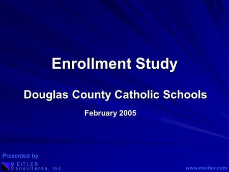 Enrollment Study Douglas County Catholic Schools February 2005 www.meitler.com Presented by.