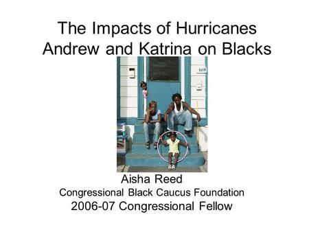 The Impacts of Hurricanes Andrew and Katrina on Blacks Aisha Reed Congressional Black Caucus Foundation 2006-07 Congressional Fellow.