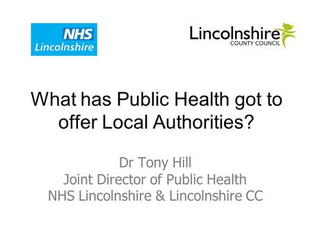 What has Public Health got to offer Local Authorities? Dr Tony Hill Joint Director of Public Health NHS Lincolnshire & Lincolnshire CC.