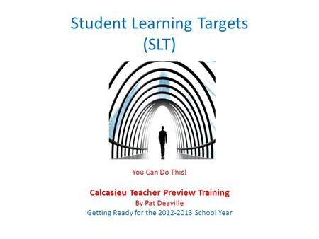 Student Learning Targets (SLT) You Can Do This! Calcasieu Teacher Preview Training By Pat Deaville Getting Ready for the 2012-2013 School Year.