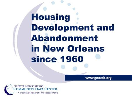 Housing Development and Abandonment in New Orleans since 1960 www.gnocdc.org A product of Nonprofit Knowledge Works.