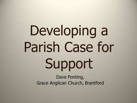 Developing a Parish Case for Support Dave Ponting, Grace Anglican Church, Brantford.