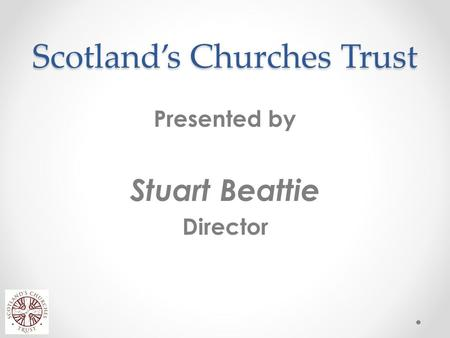Scotland's Churches Trust Presented by Stuart Beattie Director.