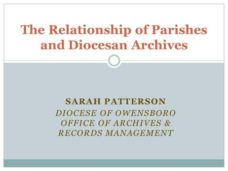 SARAH PATTERSON DIOCESE OF OWENSBORO OFFICE OF ARCHIVES & RECORDS MANAGEMENT The Relationship of Parishes and Diocesan Archives.