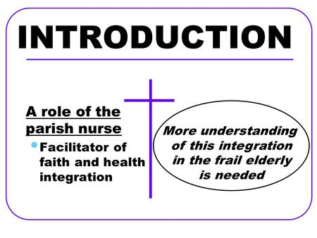 INTRODUCTION A role of the parish nurse Facilitator of faith and health integration More understanding of this integration in the frail elderly is needed.