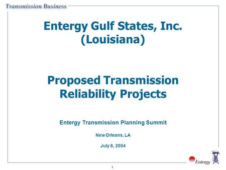 1 Entergy Gulf States, Inc. (Louisiana) Proposed Transmission Reliability Projects Entergy Transmission Planning Summit New Orleans, LA July 8, 2004.
