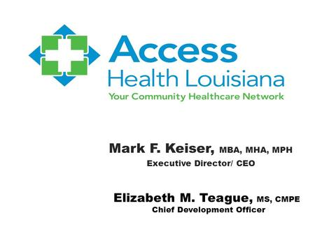 Mark F. Keiser, MBA, MHA, MPH Executive Director/ CEO Elizabeth M. Teague, MS, CMPE Chief Development Officer.
