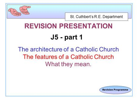 St. Cuthbert's R.E. Department Revision Programme REVISION PRESENTATION J5 - part 1 The architecture of a Catholic Church The features of a Catholic Church.