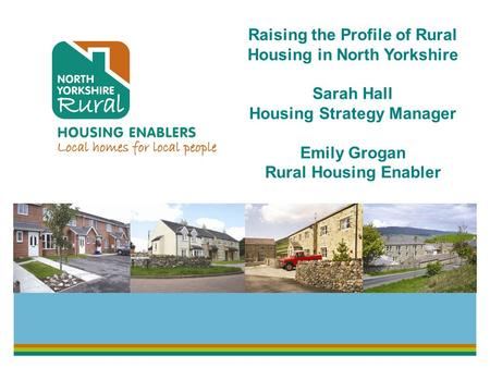 Raising the Profile of Rural Housing in North Yorkshire Sarah Hall Housing Strategy Manager Emily Grogan Rural Housing Enabler.