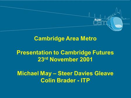 Cambridge Area Metro Presentation to Cambridge Futures 23 rd November 2001 Michael May – Steer Davies Gleave Colin Brader - ITP.