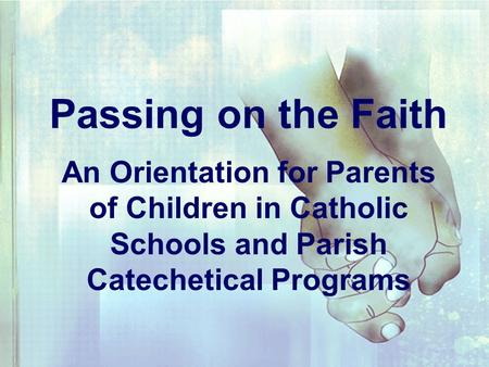 Passing on the Faith An Orientation for Parents of Children in Catholic Schools and Parish Catechetical Programs.
