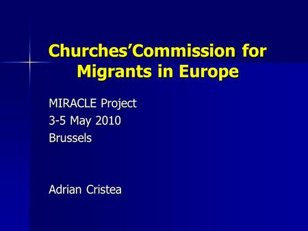 Churches'Commission for Migrants in Europe MIRACLE Project 3-5 May 2010 Brussels Adrian Cristea.