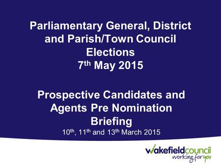 Parliamentary General, District and Parish/Town Council Elections 7 th May 2015 Prospective Candidates and Agents Pre Nomination Briefing 10 th, 11 th.