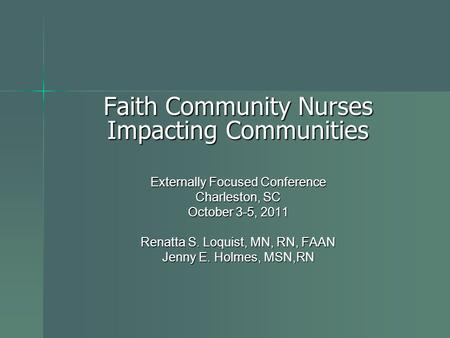 Faith Community Nurses Impacting Communities Externally Focused Conference Charleston, SC October 3-5, 2011 Renatta S. Loquist, MN, RN, FAAN Jenny E. Holmes,