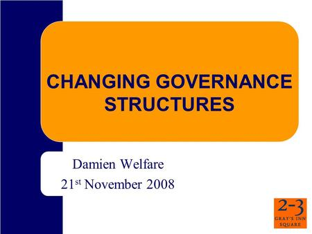 CHANGING GOVERNANCE STRUCTURES Damien Welfare 21 st November 2008.