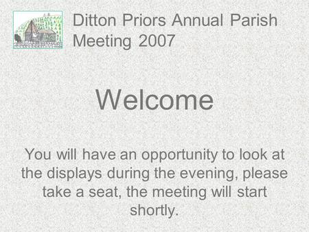 Ditton Priors Annual Parish Meeting 2007 Welcome You will have an opportunity to look at the displays during the evening, please take a seat, the meeting.