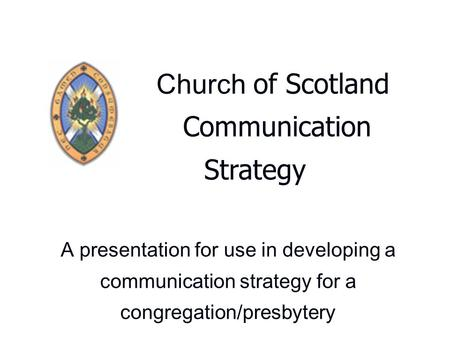 Church of Scotland Communication Strategy A presentation for use in developing a communication strategy for a congregation/presbytery.